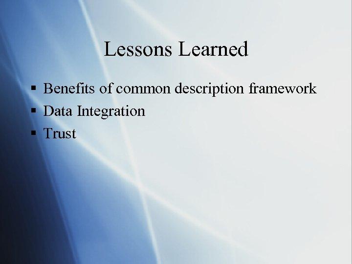 Lessons Learned § Benefits of common description framework § Data Integration § Trust