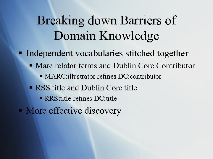 Breaking down Barriers of Domain Knowledge § Independent vocabularies stitched together § Marc relator