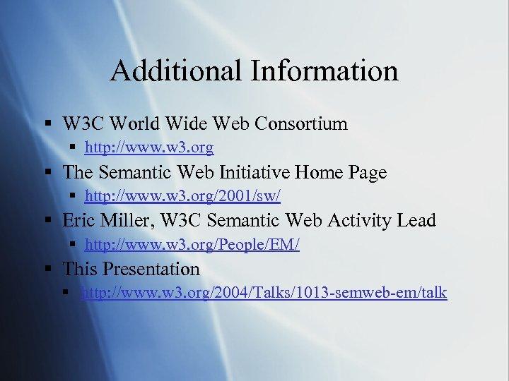 Additional Information § W 3 C World Wide Web Consortium § http: //www. w