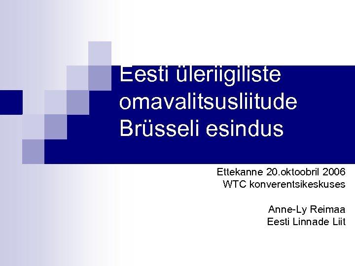 Eesti üleriigiliste omavalitsusliitude Brüsseli esindus Ettekanne 20. oktoobril 2006 WTC konverentsikeskuses Anne-Ly Reimaa Eesti