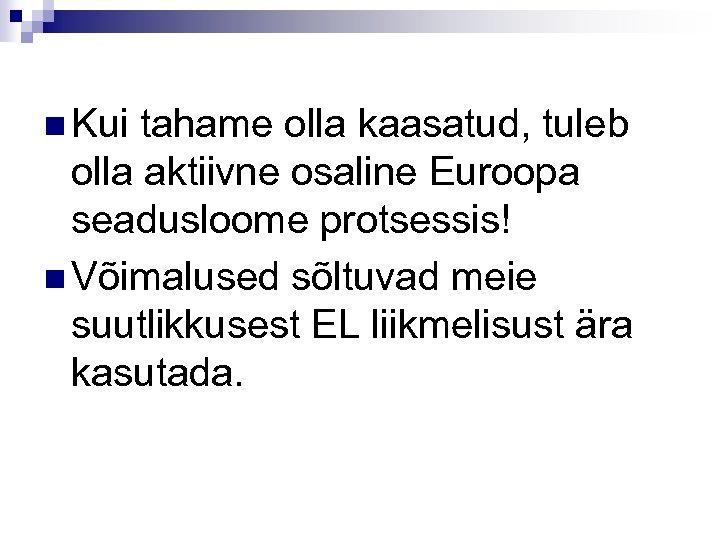 n Kui tahame olla kaasatud, tuleb olla aktiivne osaline Euroopa seadusloome protsessis! n Võimalused
