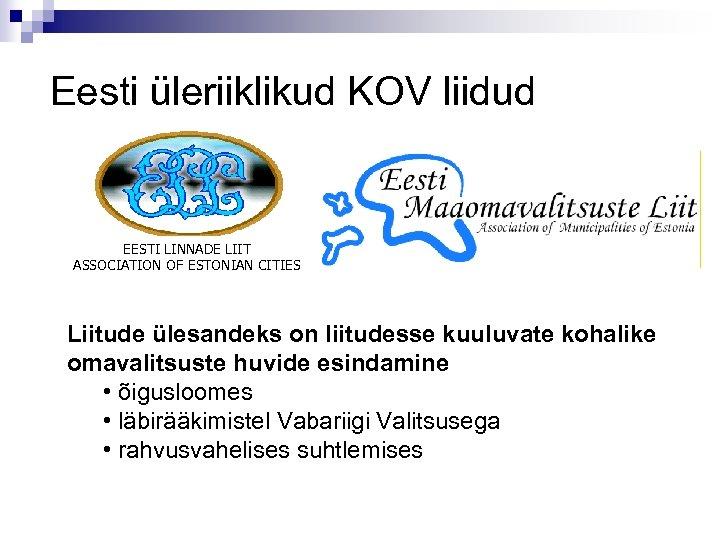 Eesti üleriiklikud KOV liidud EESTI LINNADE LIIT ASSOCIATION OF ESTONIAN CITIES Liitude ülesandeks on