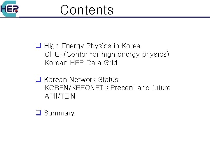 Contents q High Energy Physics in Korea CHEP(Center for high energy physics) Korean HEP