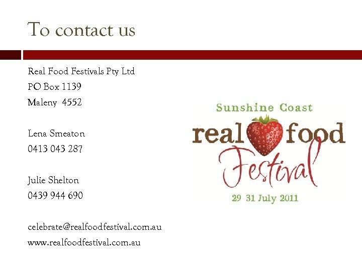To contact us Real Food Festivals Pty Ltd PO Box 1139 Maleny 4552 Lena