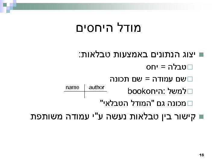 מודל היחסים n יצוג הנתונים באמצעות טבלאות: ¨ טבלה = יחס ¨ שם