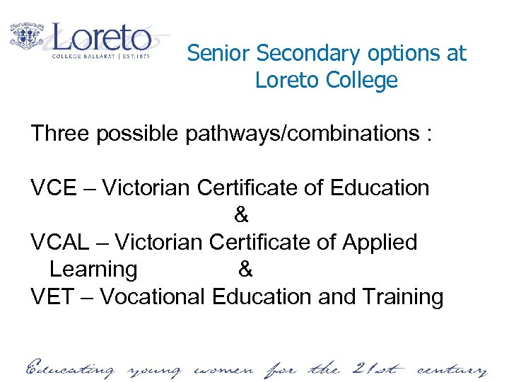 Senior Secondary options at Loreto College Three possible pathways/combinations : VCE – Victorian Certificate