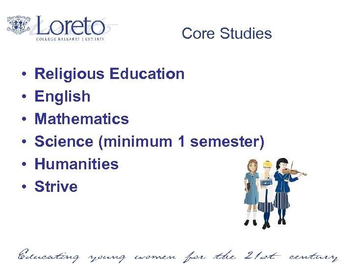 Core Studies • • • Religious Education English Mathematics Science (minimum 1 semester) Humanities
