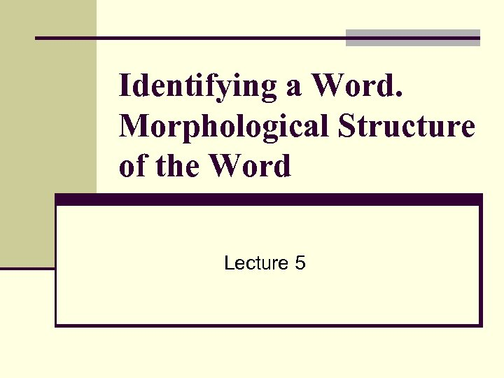 Identifying a Word. Morphological Structure of the Word Lecture 5