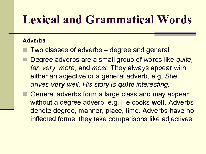 Lexical and Grammatical Words Adverbs n Two classes of adverbs – degree and general.