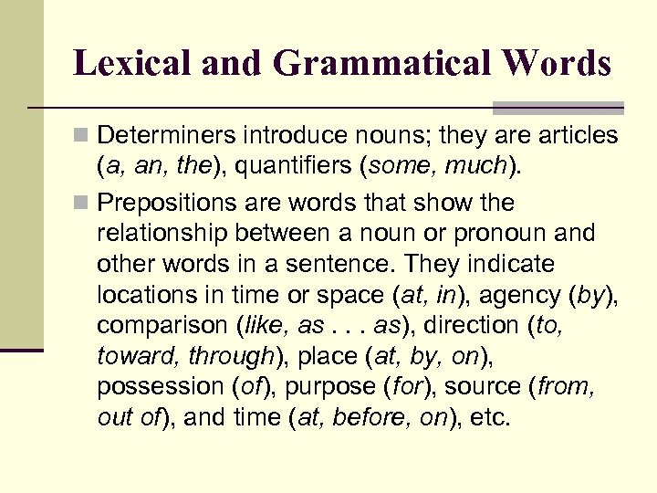 Lexical and Grammatical Words n Determiners introduce nouns; they are articles (a, an, the),