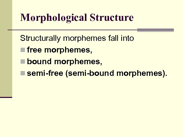 Morphological Structure Structurally morphemes fall into n free morphemes, n bound morphemes, n semi-free