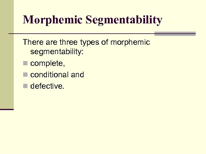 Morphemic Segmentability There are three types of morphemic segmentability: n complete, n conditional and