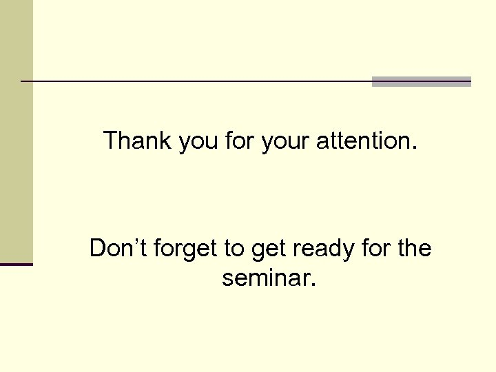 Thank you for your attention. Don't forget to get ready for the seminar.
