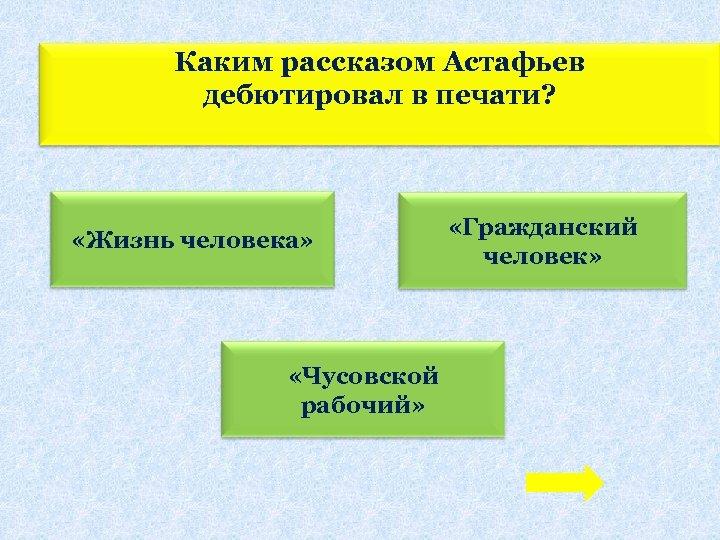 Каким рассказом Астафьев дебютировал в печати? «Жизнь человека» «Чусовской рабочий» «Гражданский человек»
