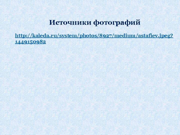 Источники фотографий http: //kaleda. ru/system/photos/8927/medium/astafiev. jpeg? 1449150982