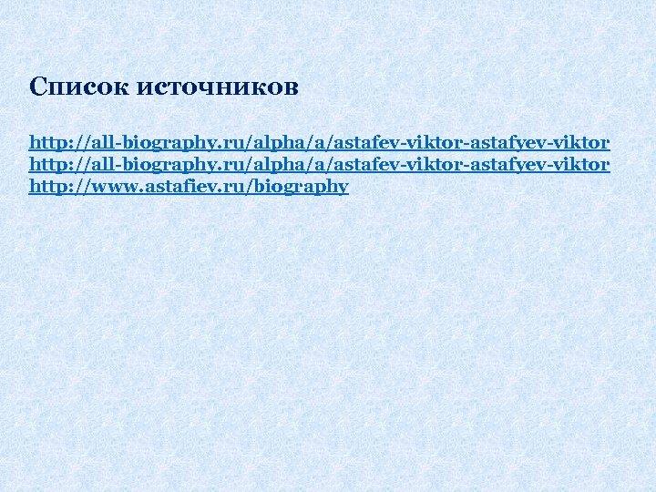 Список источников http: //all-biography. ru/alpha/a/astafev-viktor-astafyev-viktor http: //www. astafiev. ru/biography