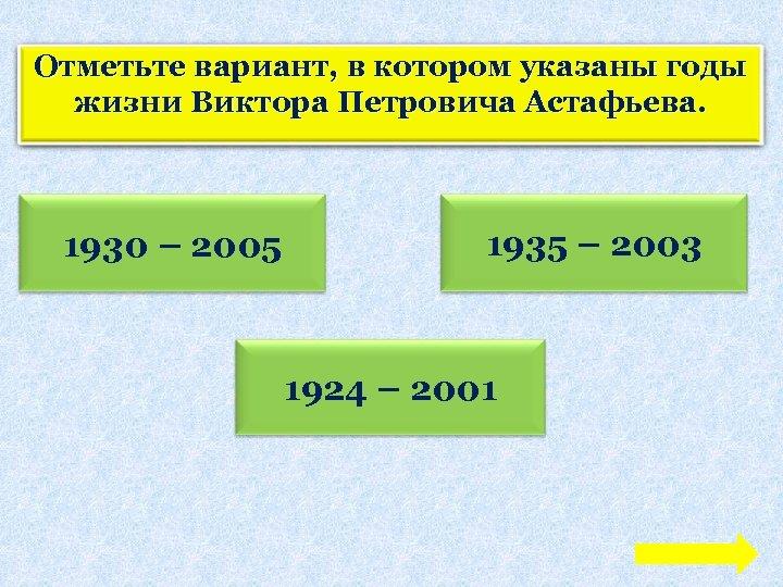 Отметьте вариант, в котором указаны годы жизни Виктора Петровича Астафьева. 1930 – 2005 1935