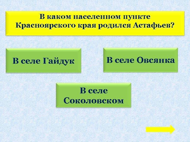 В каком населенном пункте Красноярского края родился Астафьев? В селе Гайдук В селе Овсянка