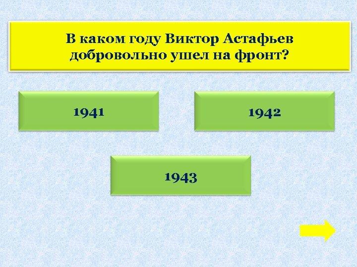 В каком году Виктор Астафьев добровольно ушел на фронт? 1941 1942 1943