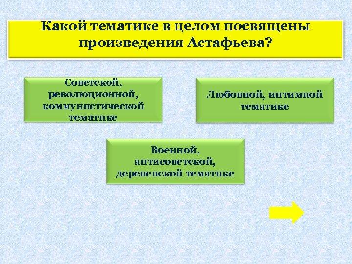 Какой тематике в целом посвящены произведения Астафьева? Советской, революционной, коммунистической тематике Любовной, интимной тематике