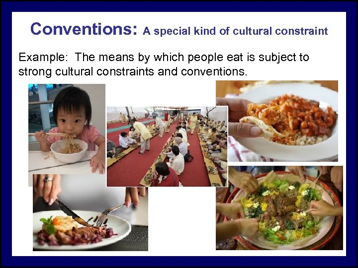 Conventions: A special kind of cultural constraint Example: The means by which people eat