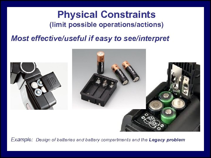 Physical Constraints (limit possible operations/actions) Most effective/useful if easy to see/interpret Example: Design of