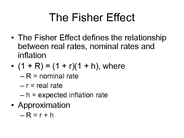 The Fisher Effect • The Fisher Effect defines the relationship between real rates, nominal