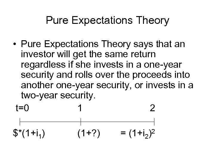 Pure Expectations Theory • Pure Expectations Theory says that an investor will get the
