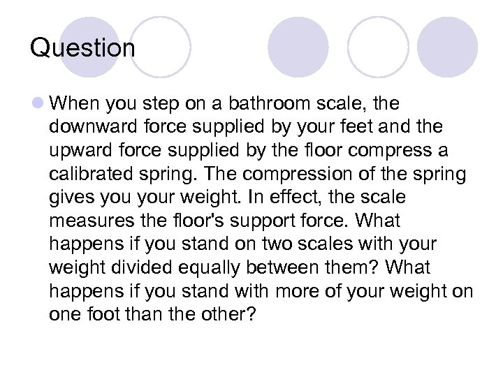 Question l When you step on a bathroom scale, the downward force supplied by