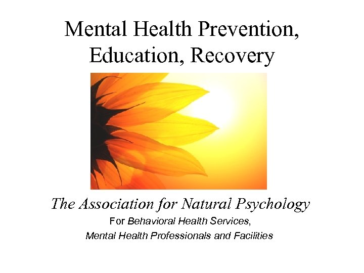 Mental Health Prevention, Education, Recovery The Association for Natural Psychology For Behavioral Health Services,
