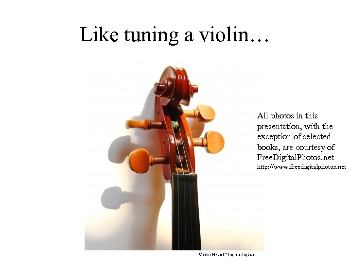 Like tuning a violin… All photos in this presentation, with the exception of selected
