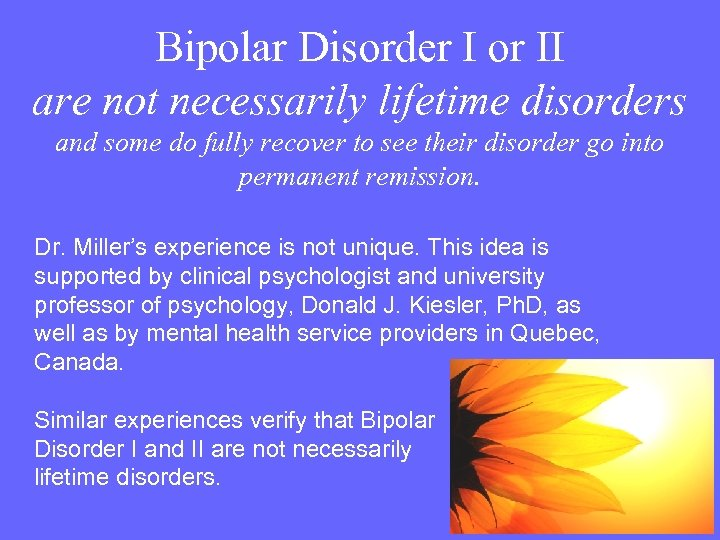 Bipolar Disorder I or II are not necessarily lifetime disorders and some do fully