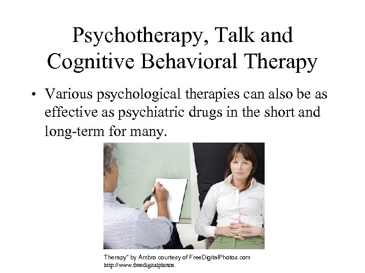 Psychotherapy, Talk and Cognitive Behavioral Therapy • Various psychological therapies can also be as