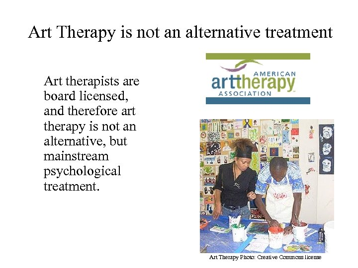Art Therapy is not an alternative treatment Art therapists are board licensed, and therefore