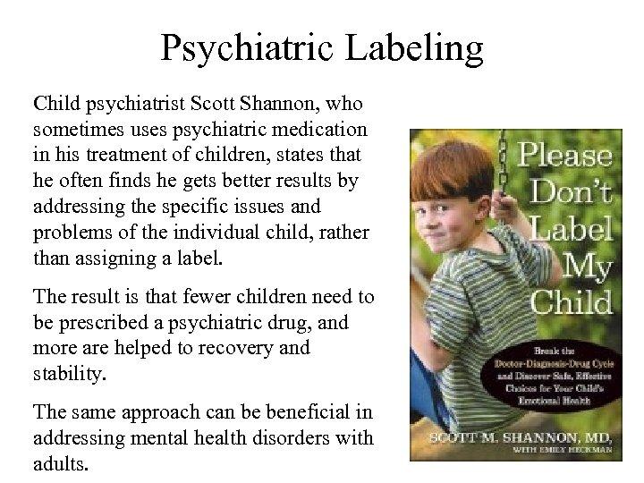 Psychiatric Labeling Child psychiatrist Scott Shannon, who sometimes uses psychiatric medication in his treatment