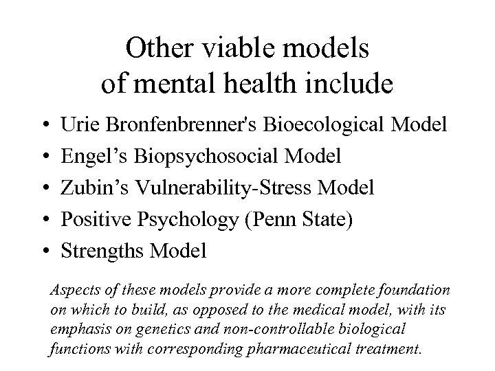 Other viable models of mental health include • • • Urie Bronfenbrenner's Bioecological Model
