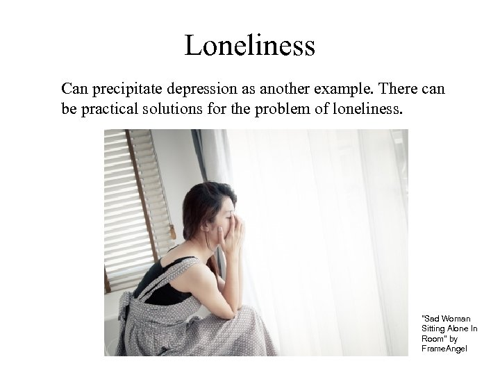 Loneliness Can precipitate depression as another example. There can be practical solutions for the