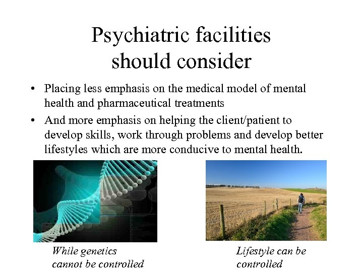 Psychiatric facilities should consider • Placing less emphasis on the medical model of mental