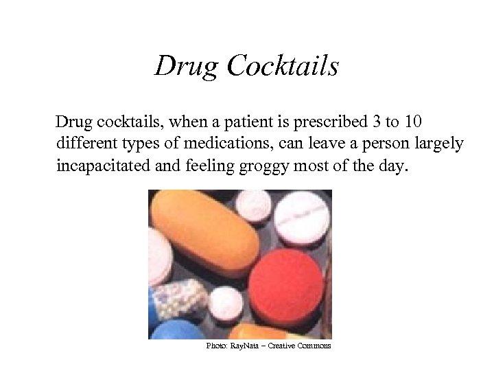 Drug Cocktails Drug cocktails, when a patient is prescribed 3 to 10 different types