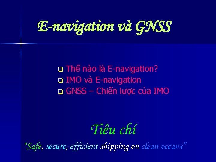 E-navigation và GNSS Thế nào là E-navigation? q IMO và E-navigation q GNSS –