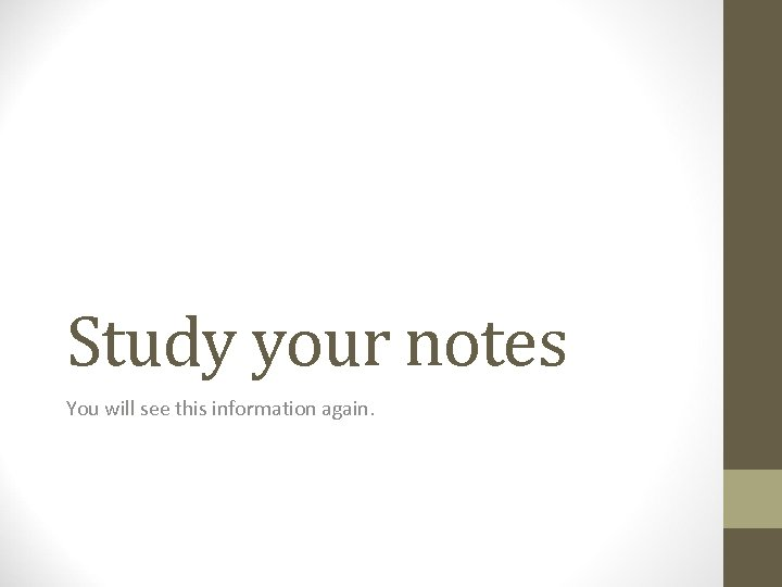 Study your notes You will see this information again.