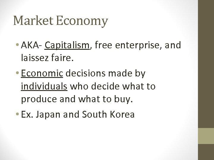 Market Economy • AKA- Capitalism, free enterprise, and laissez faire. • Economic decisions made