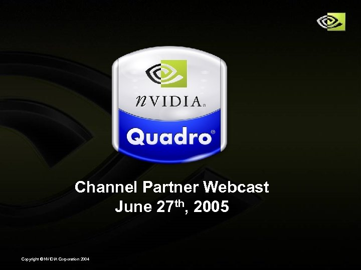 Channel Partner Webcast June 27 th, 2005 Copyright © NVIDIA Corporation 2004