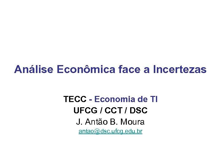 Análise Econômica face a Incertezas TECC - Economia de TI UFCG / CCT /