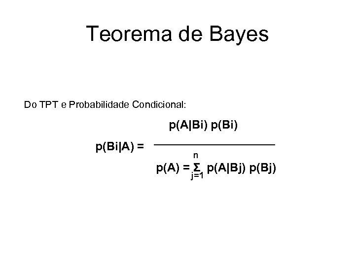 Teorema de Bayes Do TPT e Probabilidade Condicional: p(A|Bi) p(Bi|A) = n p(A) =
