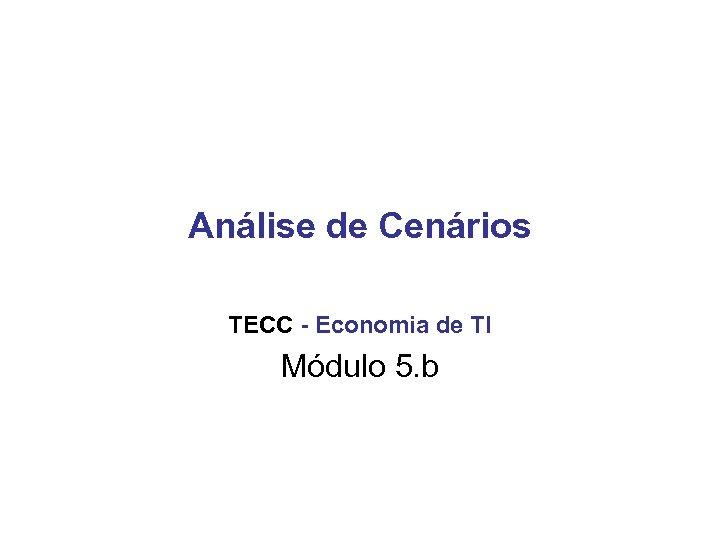 Análise de Cenários TECC - Economia de TI Módulo 5. b