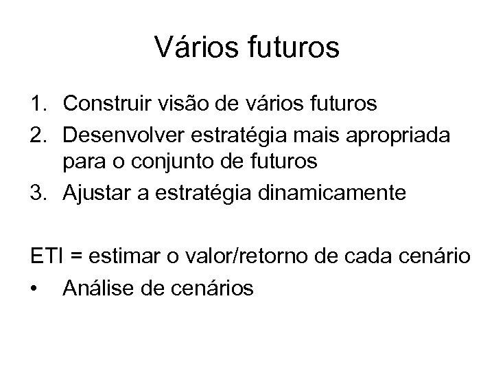 Vários futuros 1. Construir visão de vários futuros 2. Desenvolver estratégia mais apropriada para