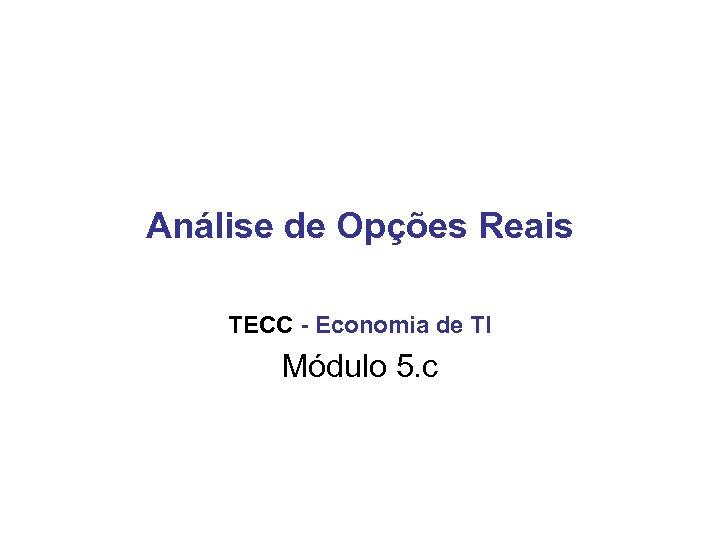 Análise de Opções Reais TECC - Economia de TI Módulo 5. c