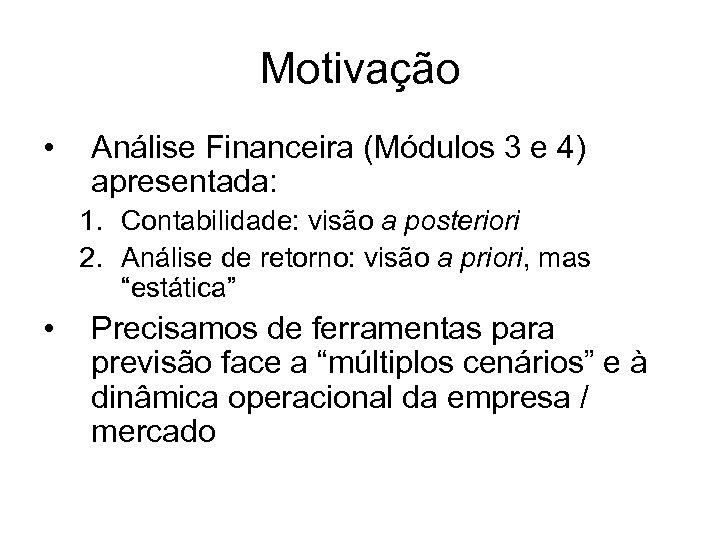 Motivação • Análise Financeira (Módulos 3 e 4) apresentada: 1. Contabilidade: visão a posteriori