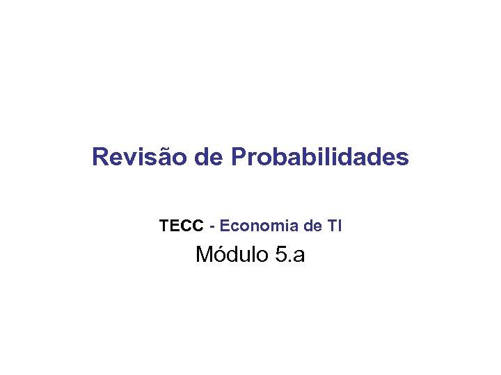 Revisão de Probabilidades TECC - Economia de TI Módulo 5. a